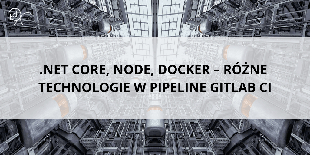 .NET Core, Node, Docker – Różne technologie w pipeline Gitlab CI
